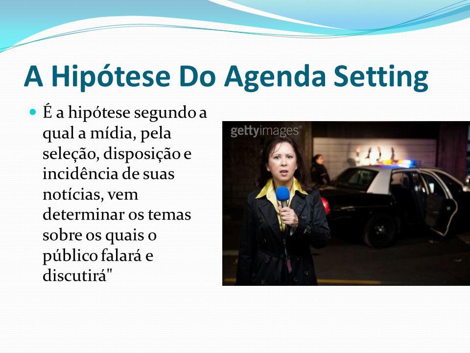 A Hipótese Do Agenda Setting É a hipótese segundo a qual a mídia, pela seleção, disposição e incidência de suas notícias, vem determinar os temas sobr