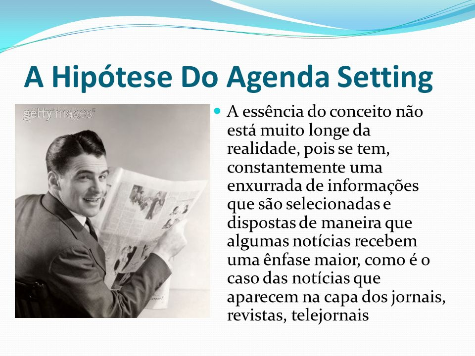 A Hipótese Do Agenda Setting A essência do conceito não está muito longe da realidade, pois se tem, constantemente uma enxurrada de informações que sã