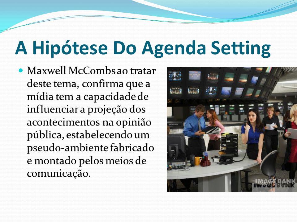 A Hipótese Do Agenda Setting Maxwell McCombs ao tratar deste tema, confirma que a mídia tem a capacidade de influenciar a projeção dos acontecimentos