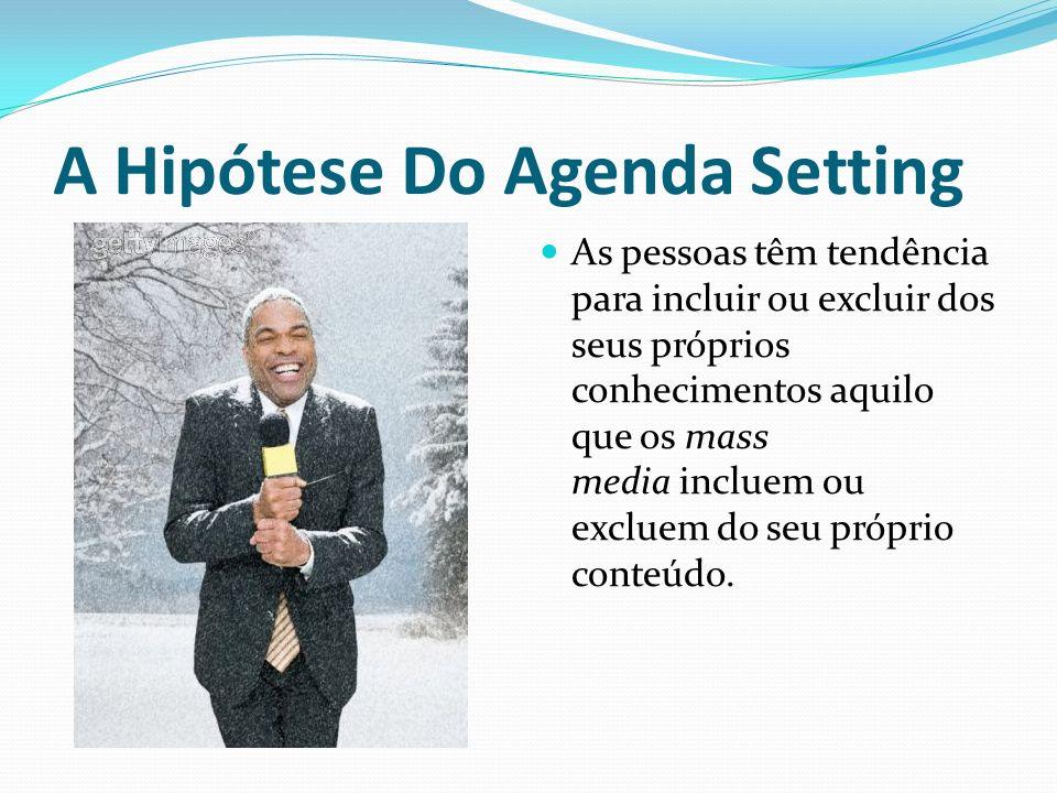 A Hipótese Do Agenda Setting As pessoas têm tendência para incluir ou excluir dos seus próprios conhecimentos aquilo que os mass media incluem ou excl