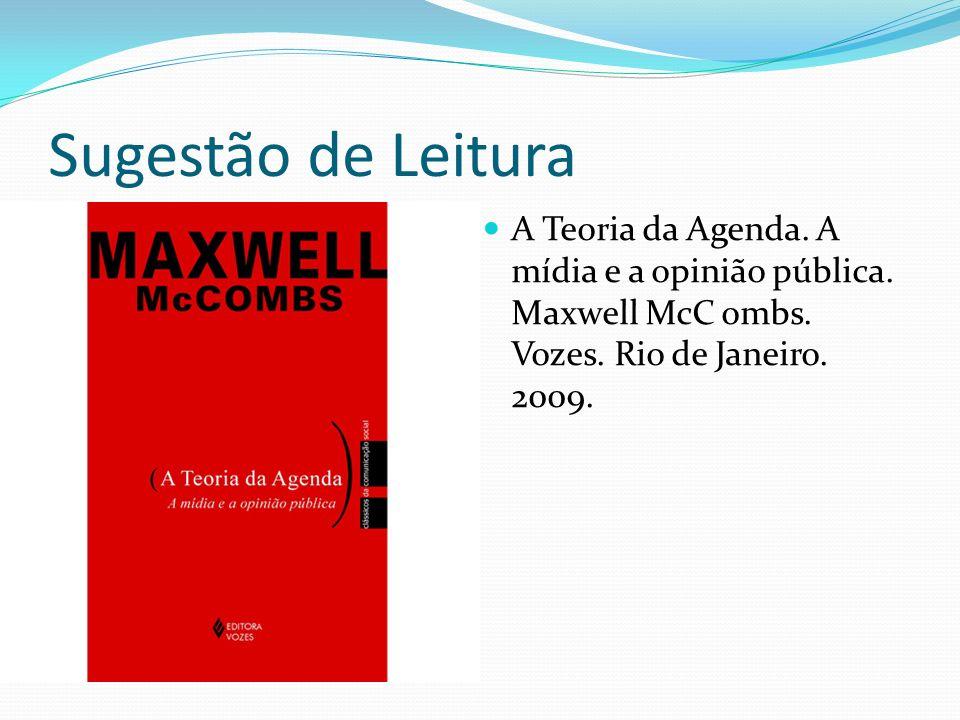 Sugestão de Leitura A Teoria da Agenda. A mídia e a opinião pública. Maxwell McC ombs. Vozes. Rio de Janeiro. 2009.