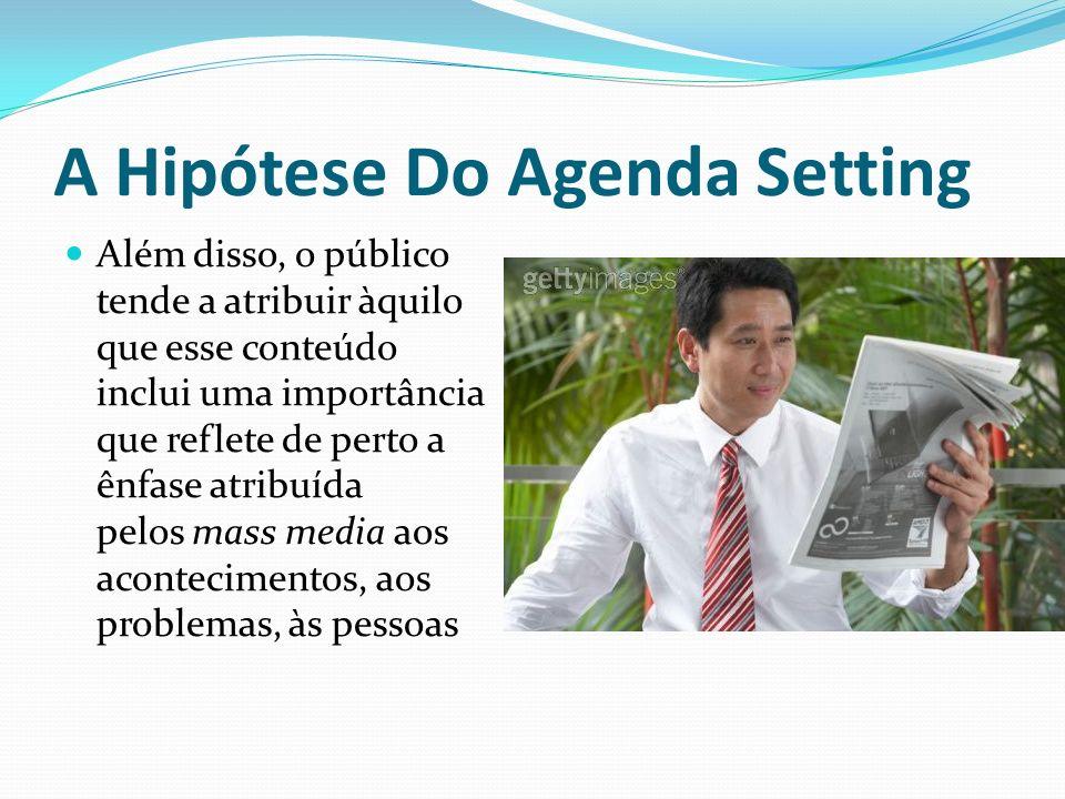 A Hipótese Do Agenda Setting Além disso, o público tende a atribuir àquilo que esse conteúdo inclui uma importância que reflete de perto a ênfase atri