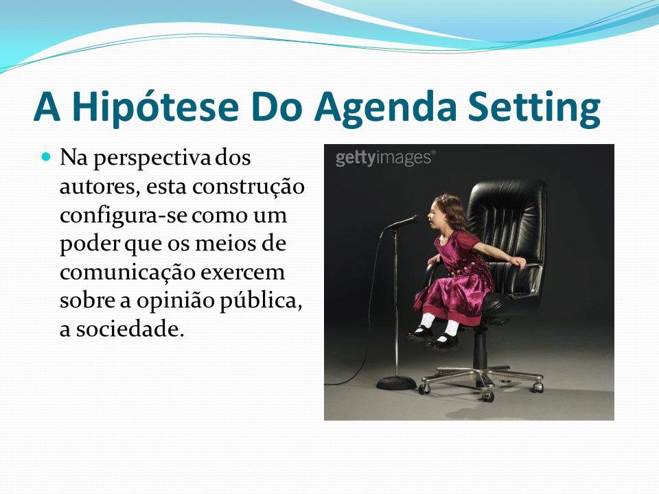 A Hipótese Do Agenda Setting Na perspectiva dos autores, esta construção configura-se como um poder que os meios de comunicação exercem sobre a opiniã
