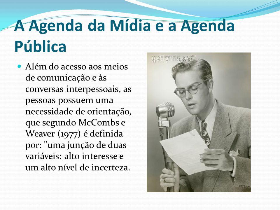 A Agenda da Mídia e a Agenda Pública Além do acesso aos meios de comunicação e às conversas interpessoais, as pessoas possuem uma necessidade de orien