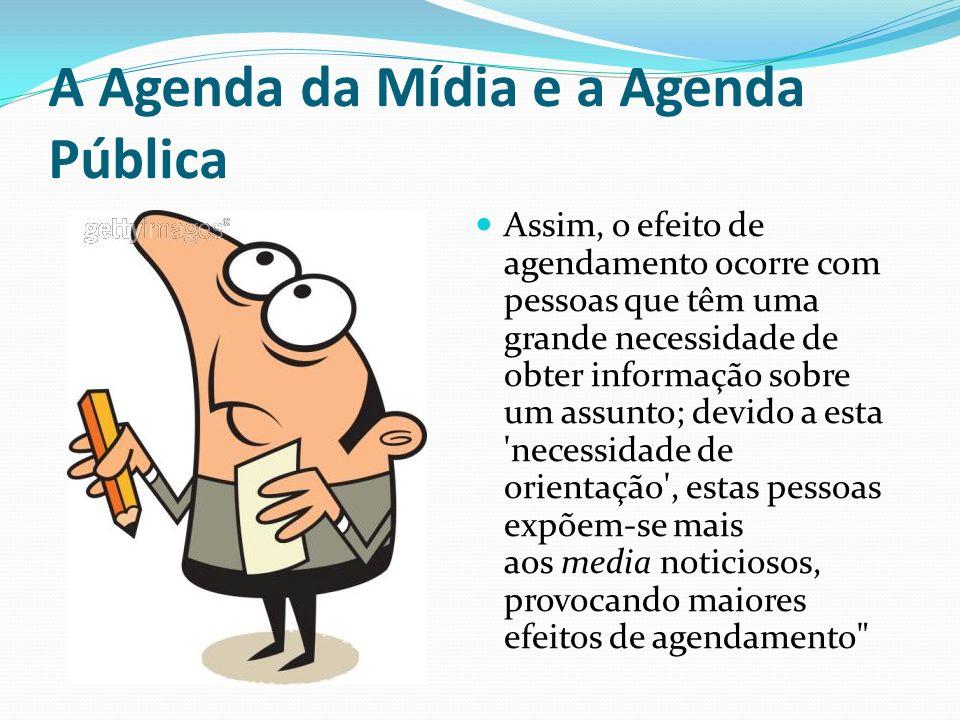 A Agenda da Mídia e a Agenda Pública Assim, o efeito de agendamento ocorre com pessoas que têm uma grande necessidade de obter informação sobre um ass