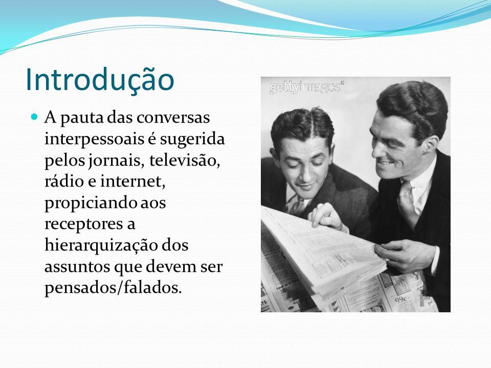 Introdução A pauta das conversas interpessoais é sugerida pelos jornais, televisão, rádio e internet, propiciando aos receptores a hierarquização dos