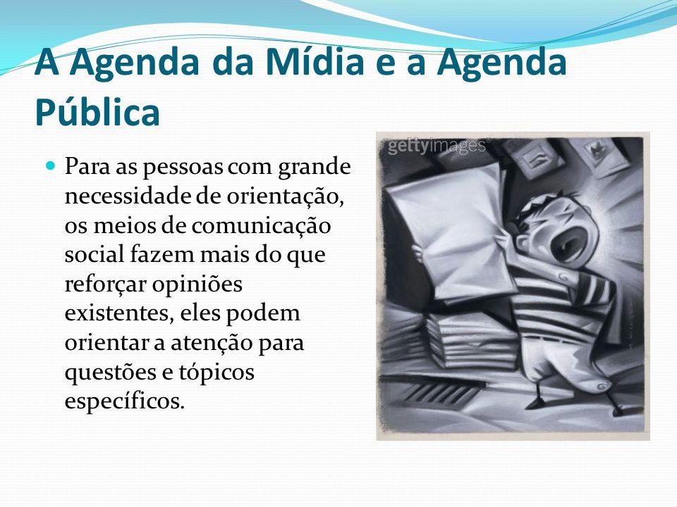 A Agenda da Mídia e a Agenda Pública Para as pessoas com grande necessidade de orientação, os meios de comunicação social fazem mais do que reforçar o