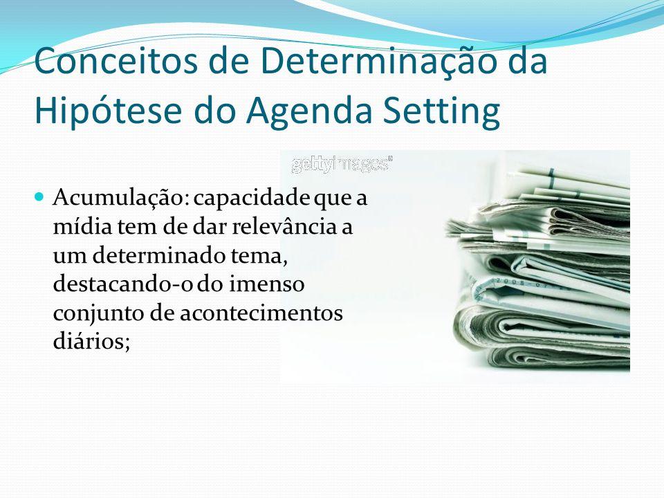 Conceitos de Determinação da Hipótese do Agenda Setting Acumulação: capacidade que a mídia tem de dar relevância a um determinado tema, destacando-o d