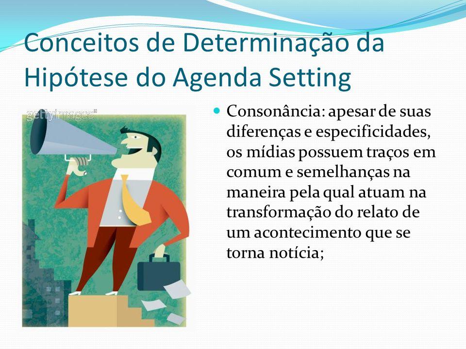 Conceitos de Determinação da Hipótese do Agenda Setting Consonância: apesar de suas diferenças e especificidades, os mídias possuem traços em comum e