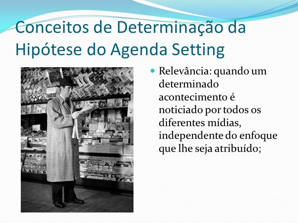 Conceitos de Determinação da Hipótese do Agenda Setting Relevância: quando um determinado acontecimento é noticiado por todos os diferentes mídias, in