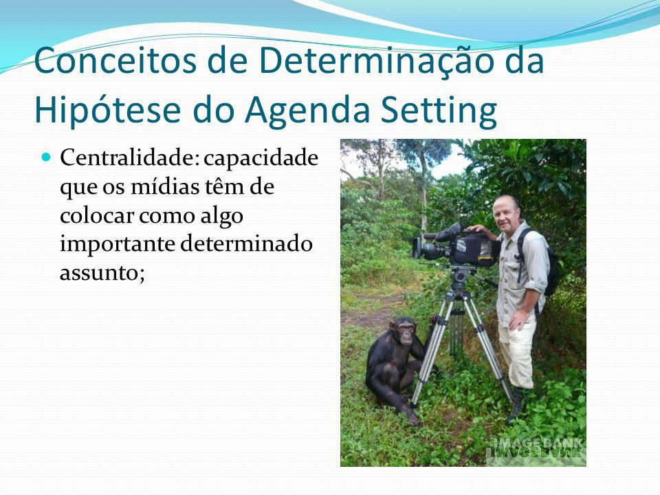 Conceitos de Determinação da Hipótese do Agenda Setting Centralidade: capacidade que os mídias têm de colocar como algo importante determinado assunto