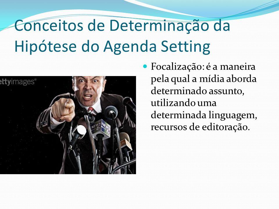 Conceitos de Determinação da Hipótese do Agenda Setting Focalização: é a maneira pela qual a mídia aborda determinado assunto, utilizando uma determin
