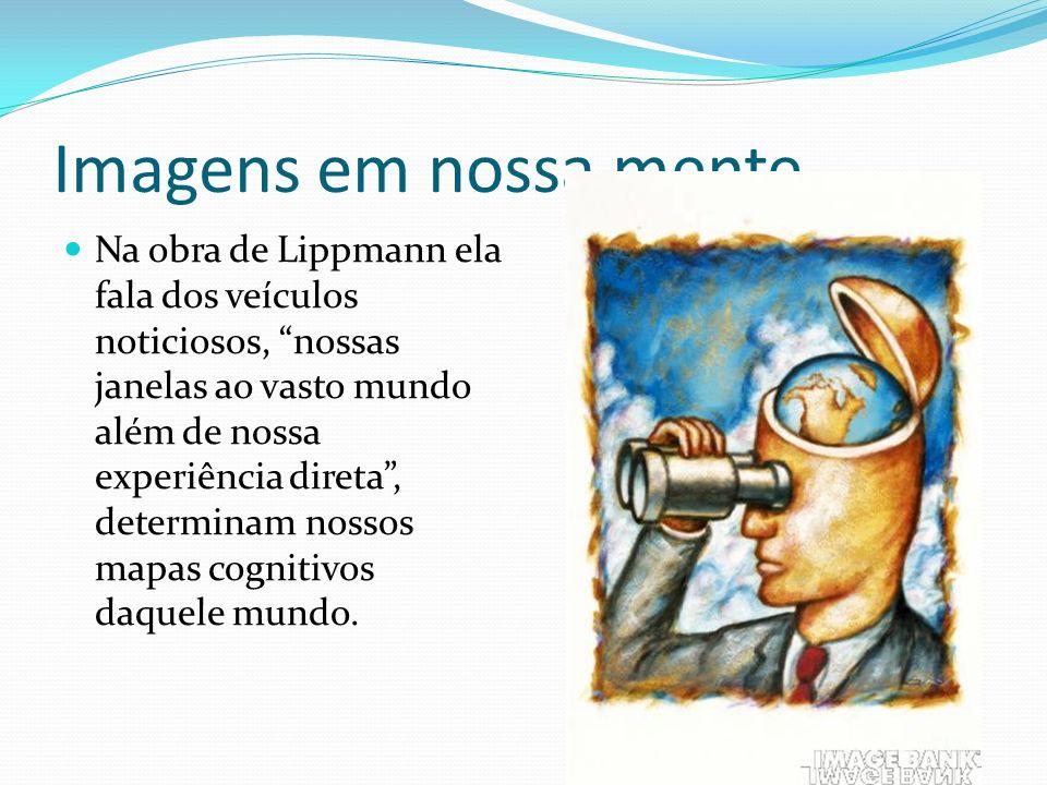 Imagens em nossa mente Segundo Lipmann a Opinião Pública responde não ao ambiente, mas ao pseudo ambiente construído pelos veículos noticiosos.