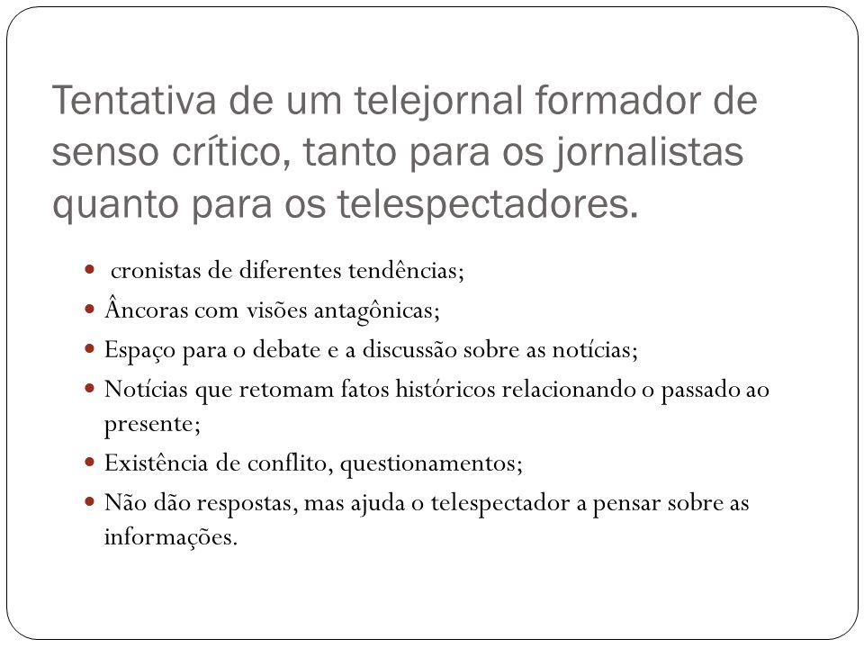 Tentativa de um telejornal formador de senso crítico, tanto para os jornalistas quanto para os telespectadores. cronistas de diferentes tendências; Ân