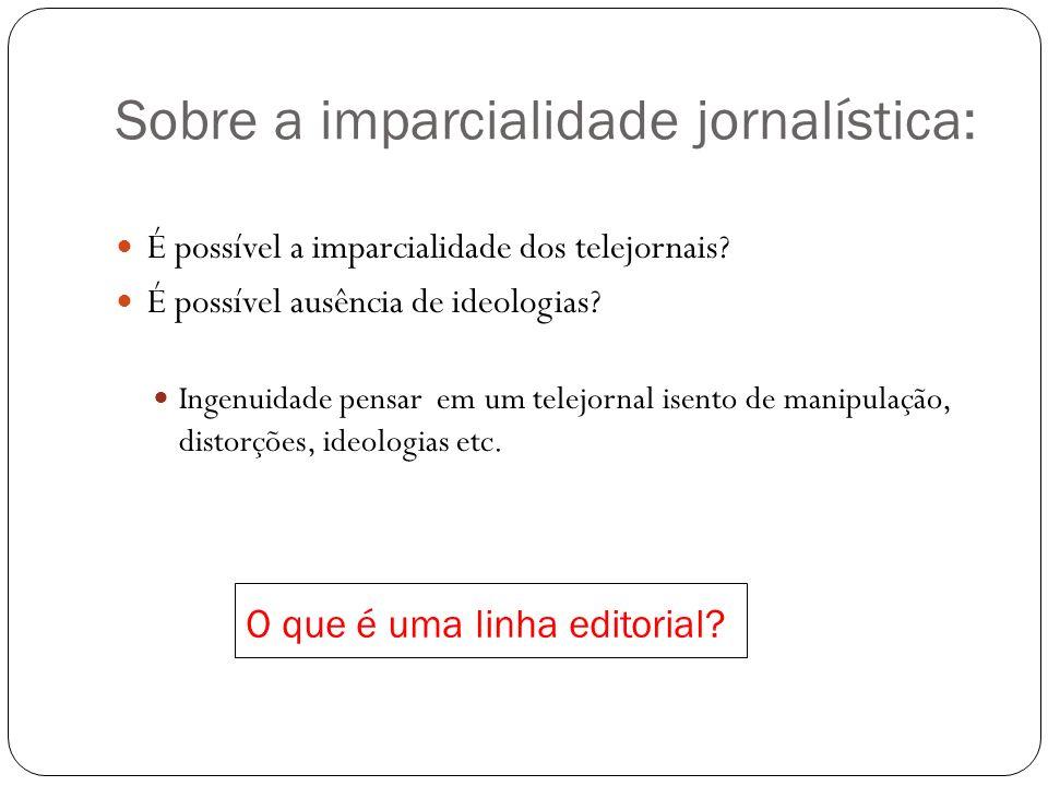 Sobre a imparcialidade jornalística: É possível a imparcialidade dos telejornais? É possível ausência de ideologias? Ingenuidade pensar em um telejorn