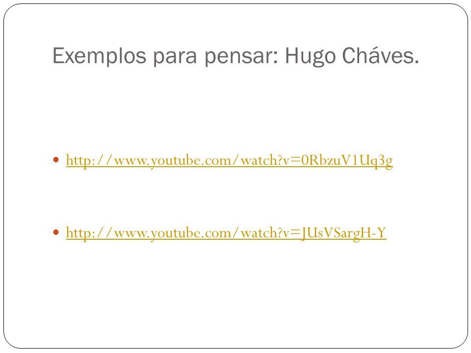 Exemplos para pensar: Hugo Cháves. http://www.youtube.com/watch?v=0RbzuV1Uq3g http://www.youtube.com/watch?v=JUsVSargH-Y