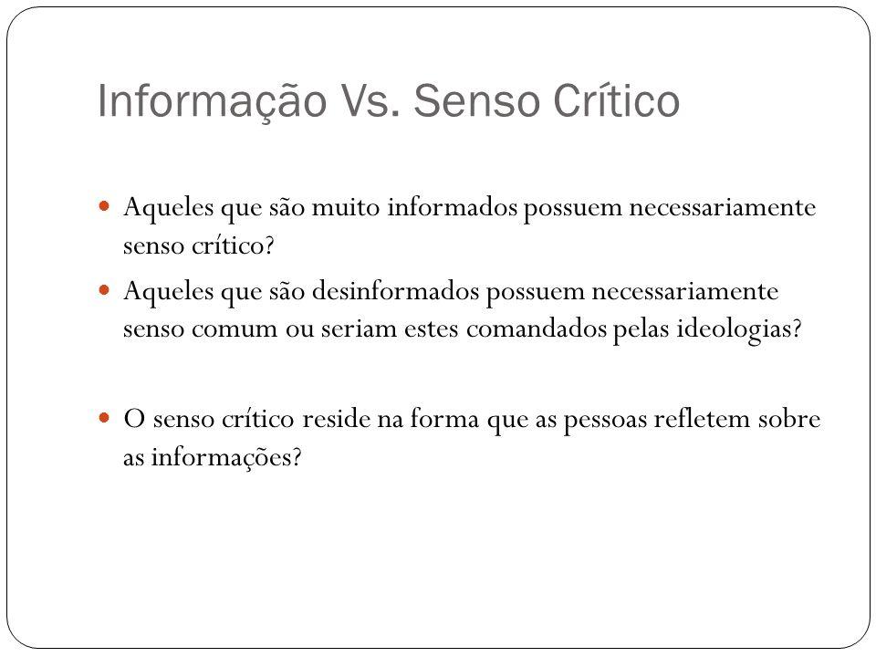 Informação Vs. Senso Crítico Aqueles que são muito informados possuem necessariamente senso crítico? Aqueles que são desinformados possuem necessariam