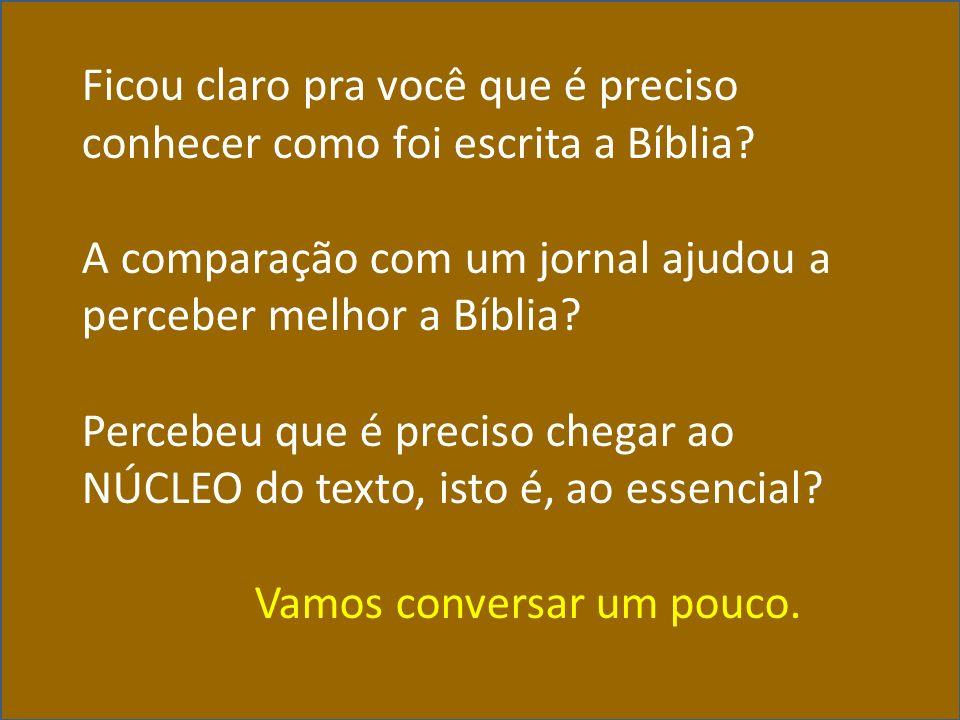 Ficou claro pra você que é preciso conhecer como foi escrita a Bíblia? A comparação com um jornal ajudou a perceber melhor a Bíblia? Percebeu que é pr