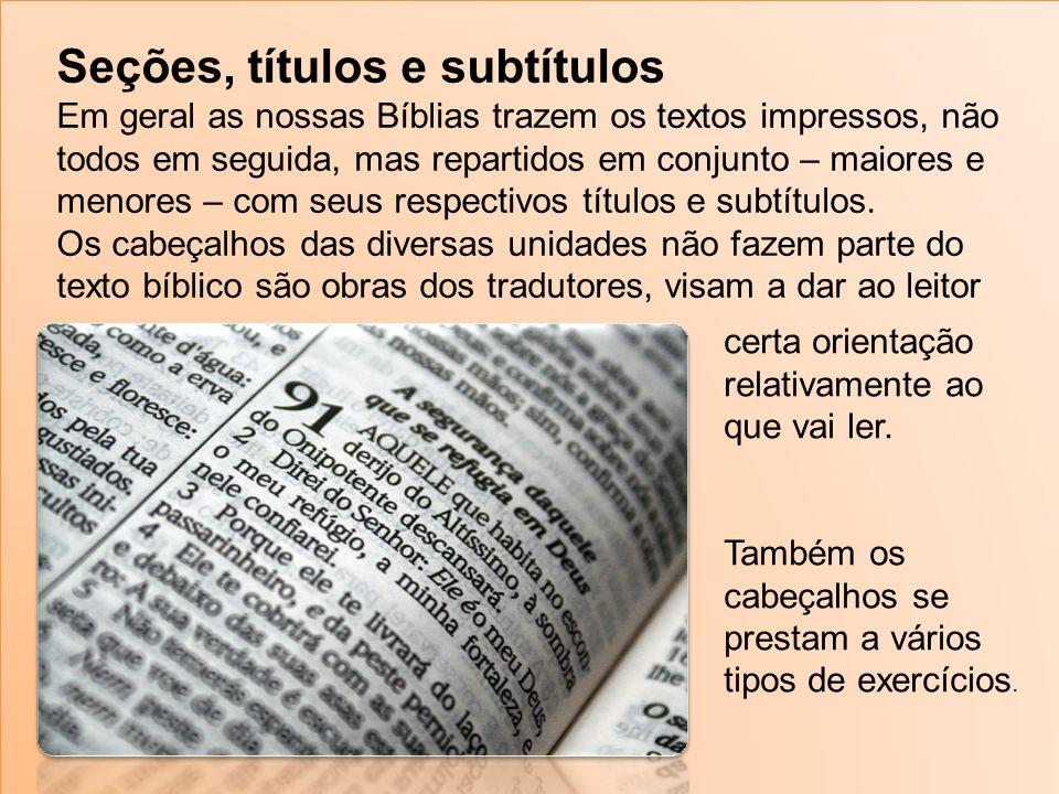 Seções, títulos e subtítulos Em geral as nossas Bíblias trazem os textos impressos, não todos em seguida, mas repartidos em conjunto – maiores e menores – com seus respectivos títulos e subtítulos.