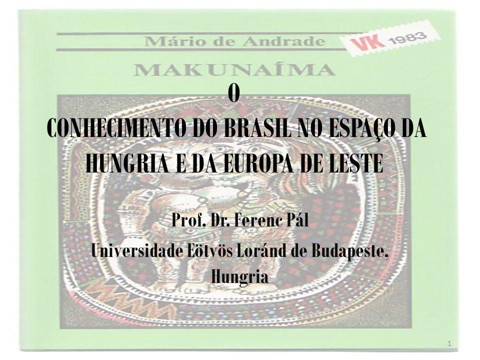 O CONHECIMENTO DO BRASIL NO ESPAÇO DA HUNGRIA E DA EUROPA DE LESTE Prof. Dr. Ferenc Pál Universidade Eötvös Loránd de Budapeste, Hungria 1