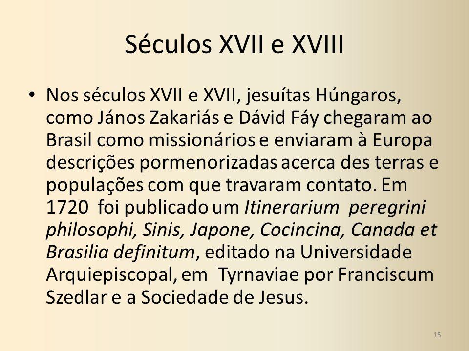 Séculos XVII e XVIII Nos séculos XVII e XVII, jesuítas Húngaros, como János Zakariás e Dávid Fáy chegaram ao Brasil como missionários e enviaram à Eur