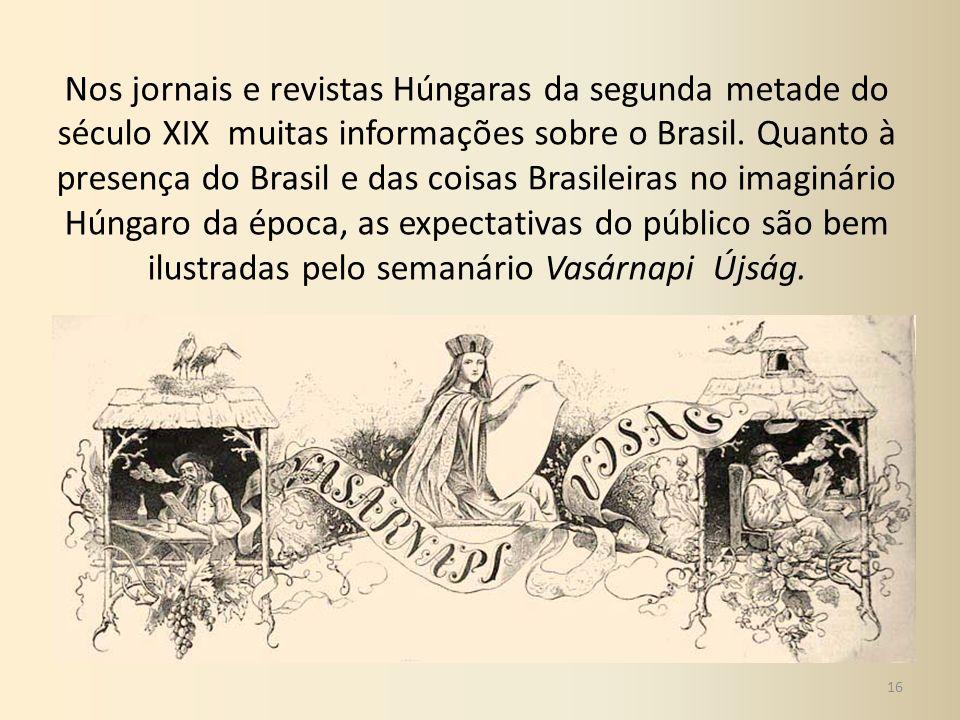 Nos jornais e revistas Húngaras da segunda metade do século XIX muitas informações sobre o Brasil. Quanto à presença do Brasil e das coisas Brasileira