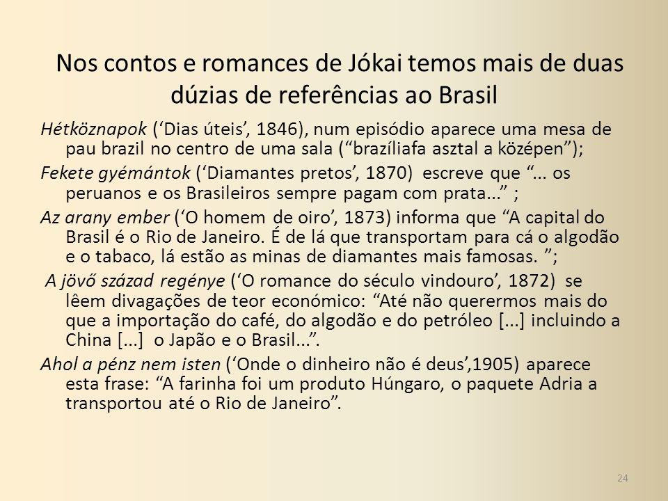 Nos contos e romances de Jókai temos mais de duas dúzias de referências ao Brasil Hétköznapok (Dias úteis, 1846), num episódio aparece uma mesa de pau