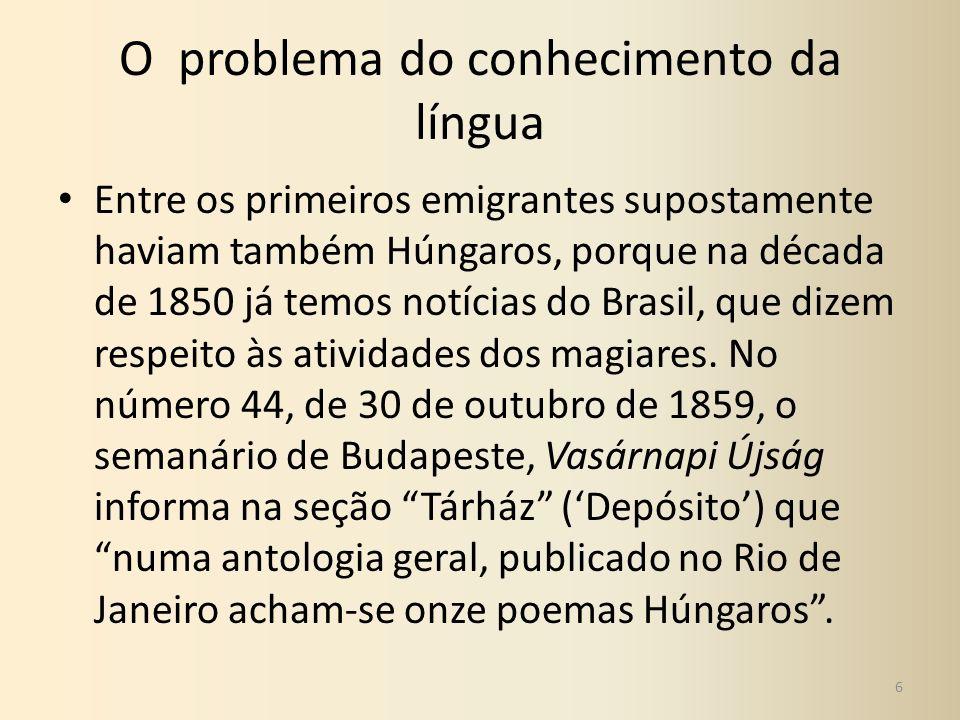 O problema do conhecimento da língua Entre os primeiros emigrantes supostamente haviam também Húngaros, porque na década de 1850 já temos notícias do