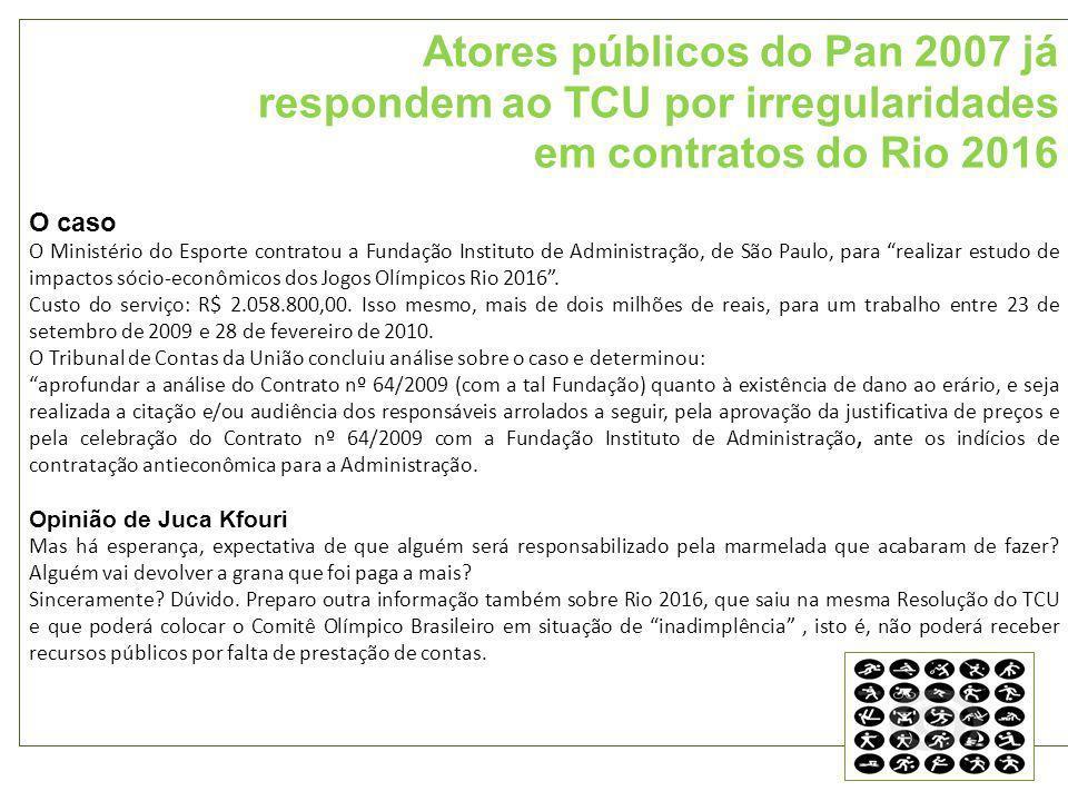 Atores públicos do Pan 2007 já respondem ao TCU por irregularidades em contratos do Rio 2016 O caso O Ministério do Esporte contratou a Fundação Instituto de Administração, de São Paulo, para realizar estudo de impactos sócio-econômicos dos Jogos Olímpicos Rio 2016.