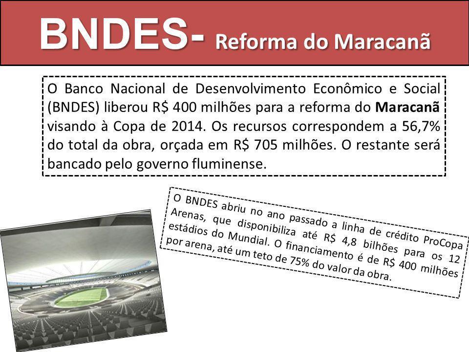 BNDES- Reforma do Maracanã O Banco Nacional de Desenvolvimento Econômico e Social (BNDES) liberou R$ 400 milhões para a reforma do Maracanã visando à Copa de 2014.