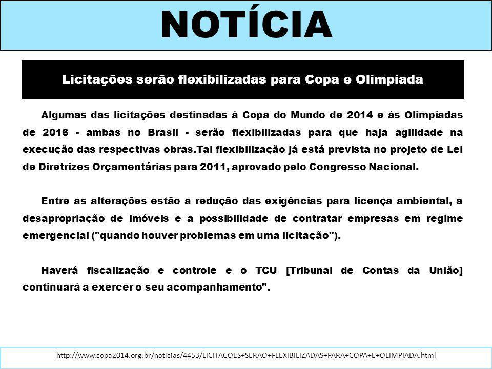 Licitações serão flexibilizadas para Copa e Olimpíada Algumas das licitações destinadas à Copa do Mundo de 2014 e às Olimpíadas de 2016 - ambas no Brasil - serão flexibilizadas para que haja agilidade na execução das respectivas obras.Tal flexibilização já está prevista no projeto de Lei de Diretrizes Orçamentárias para 2011, aprovado pelo Congresso Nacional.