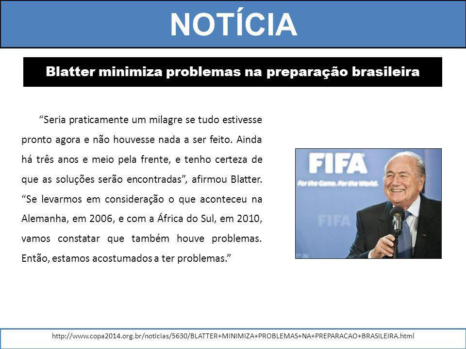 Blatter minimiza problemas na preparação brasileira Seria praticamente um milagre se tudo estivesse pronto agora e não houvesse nada a ser feito.