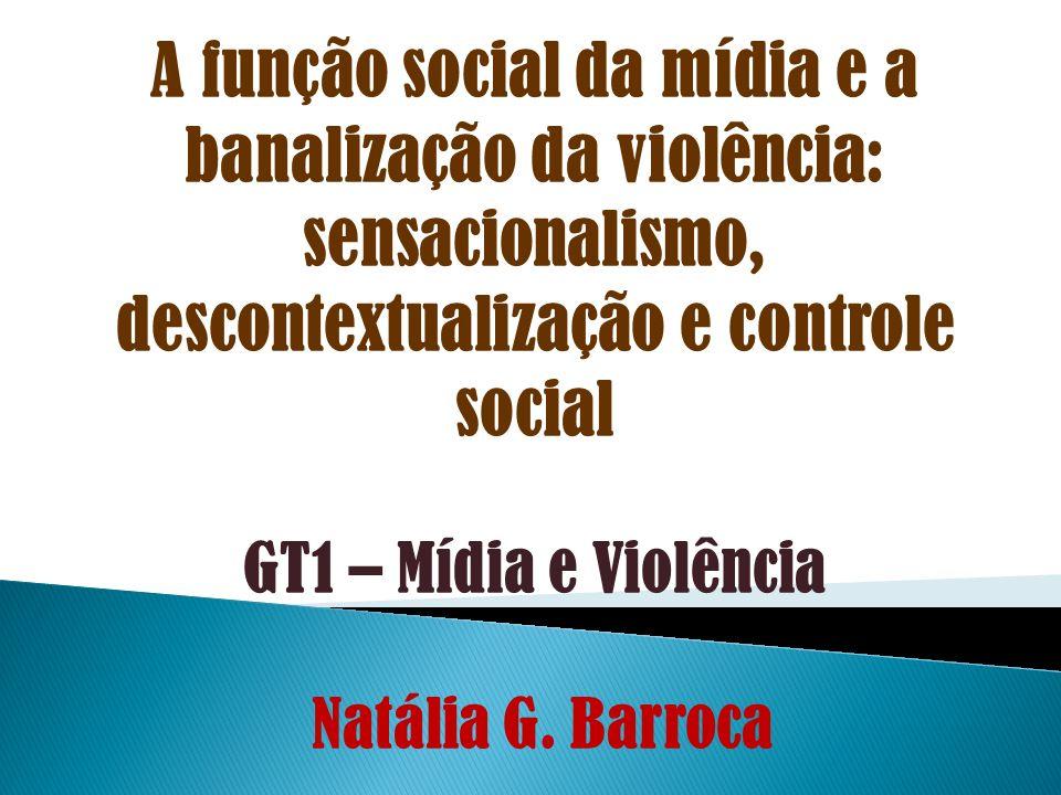 A função social da mídia e a banalização da violência: sensacionalismo, descontextualização e controle social GT1 – Mídia e Violência Natália G. Barro