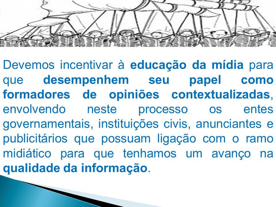 Devemos incentivar à educação da mídia para que desempenhem seu papel como formadores de opiniões contextualizadas, envolvendo neste processo os entes