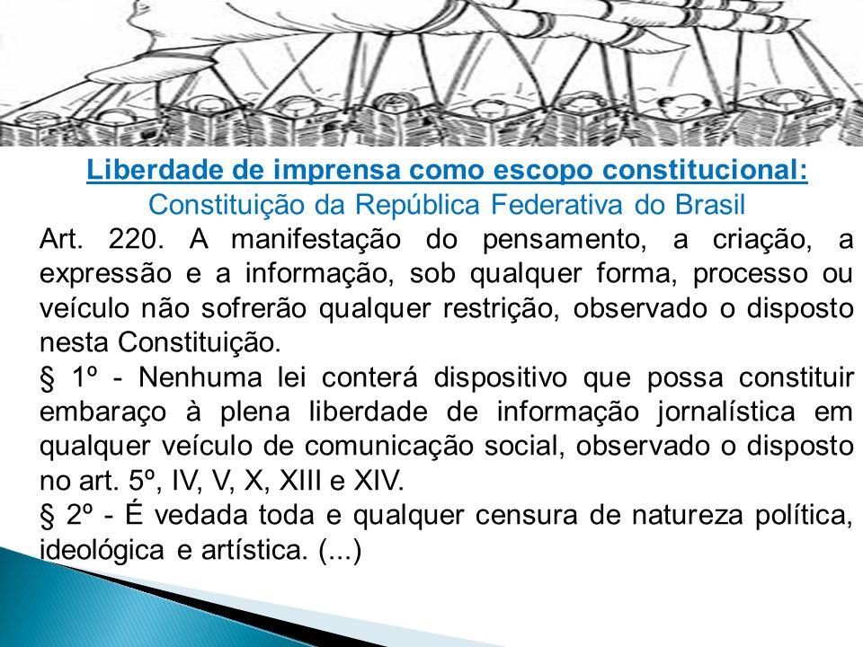 Liberdade de imprensa como escopo constitucional: Constituição da República Federativa do Brasil Art. 220. A manifestação do pensamento, a criação, a