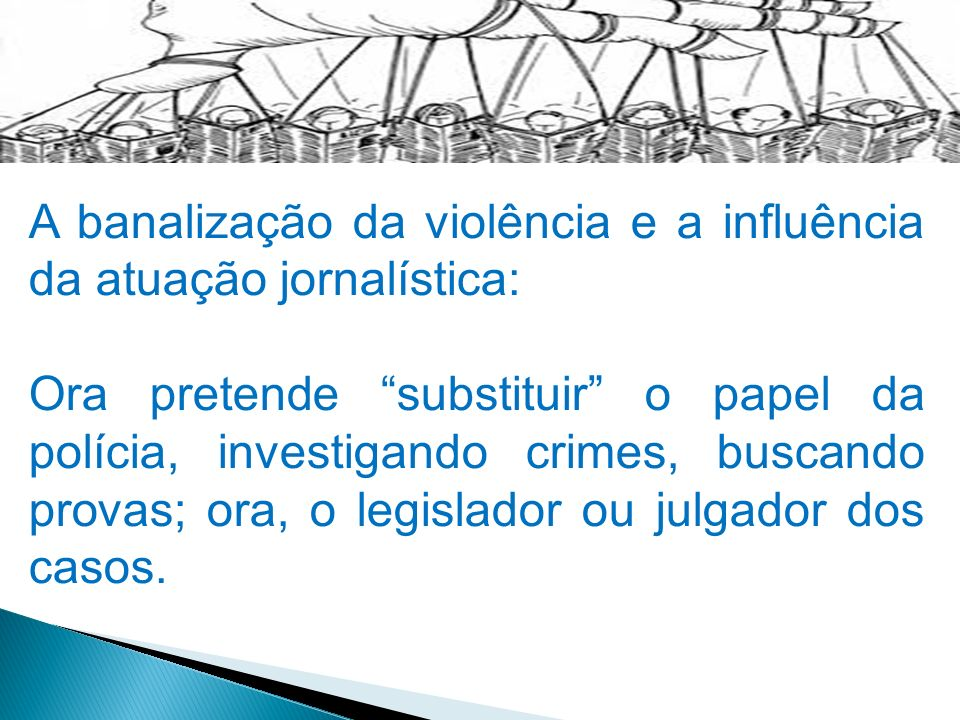 A banalização da violência e a influência da atuação jornalística: Ora pretende substituir o papel da polícia, investigando crimes, buscando provas; o