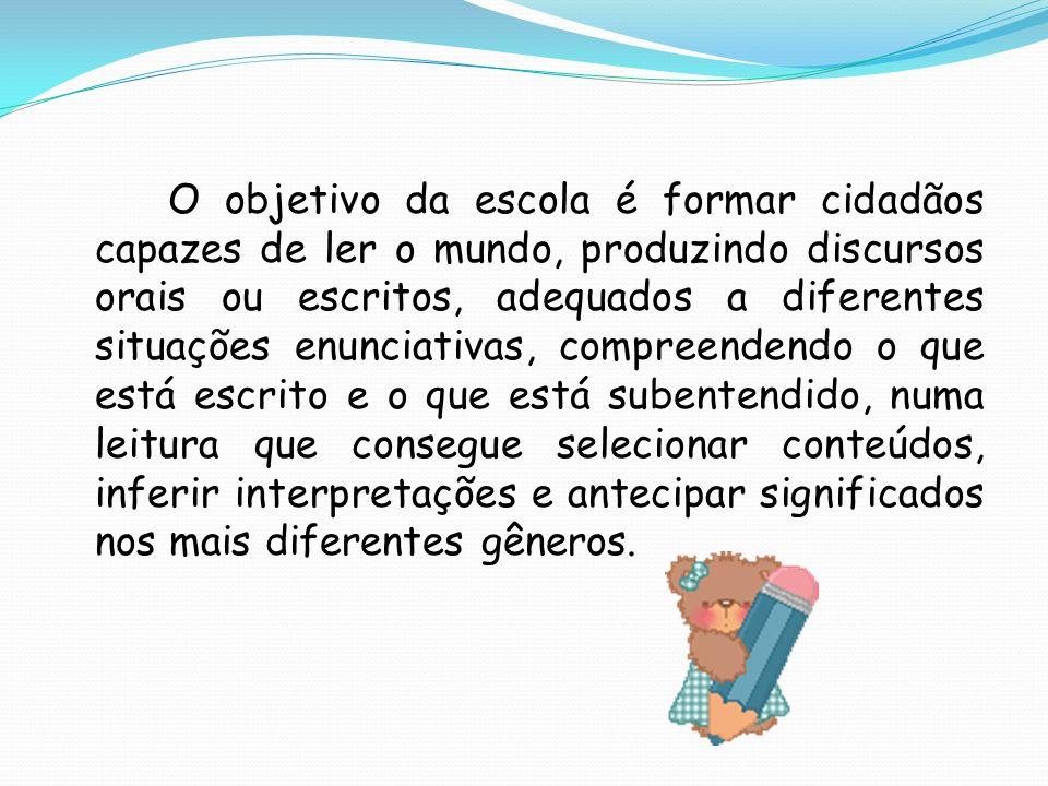 O objetivo da escola é formar cidadãos capazes de ler o mundo, produzindo discursos orais ou escritos, adequados a diferentes situações enunciativas,