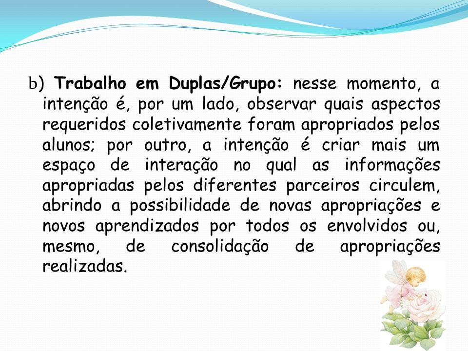 b ) Trabalho em Duplas/Grupo: nesse momento, a intenção é, por um lado, observar quais aspectos requeridos coletivamente foram apropriados pelos aluno