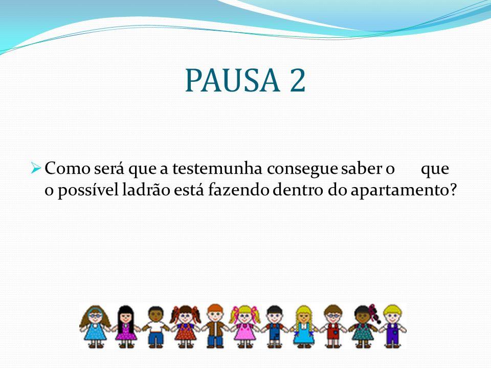 PAUSA 2 Como será que a testemunha consegue saber o que o possível ladrão está fazendo dentro do apartamento?