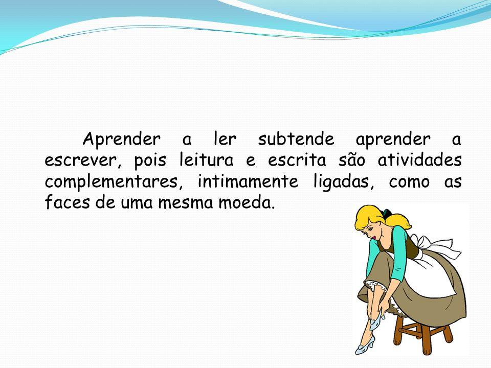Aprender a ler subtende aprender a escrever, pois leitura e escrita são atividades complementares, intimamente ligadas, como as faces de uma mesma moe