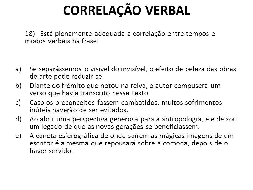 CORRELAÇÃO VERBAL 18) Está plenamente adequada a correlação entre tempos e modos verbais na frase: a)Se separássemos o visível do invisível, o efeito