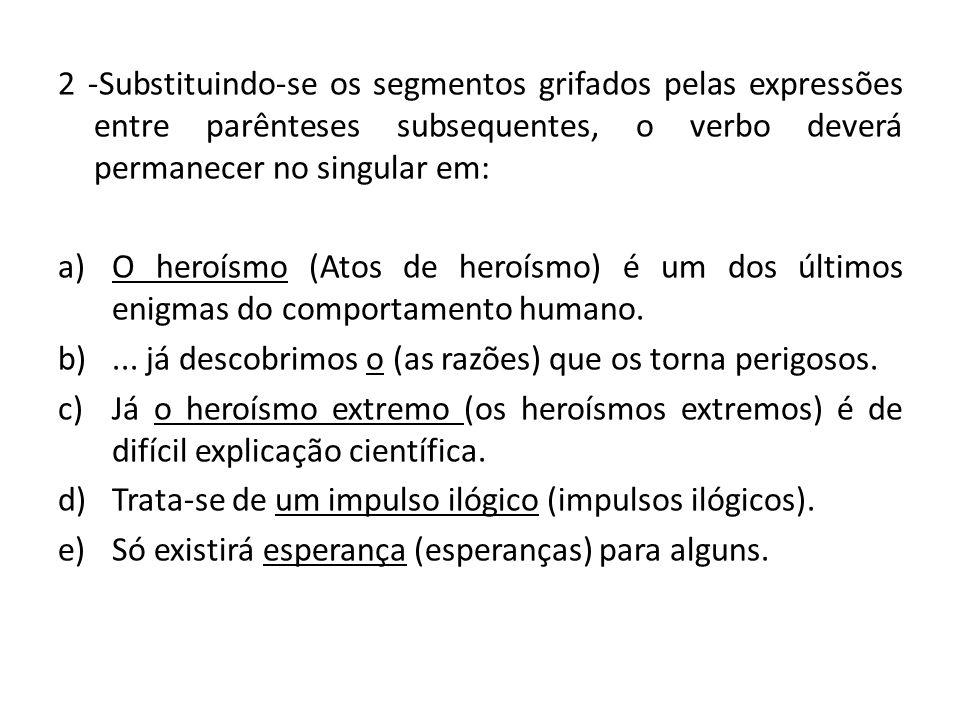 2 -Substituindo-se os segmentos grifados pelas expressões entre parênteses subsequentes, o verbo deverá permanecer no singular em: a)O heroísmo (Atos