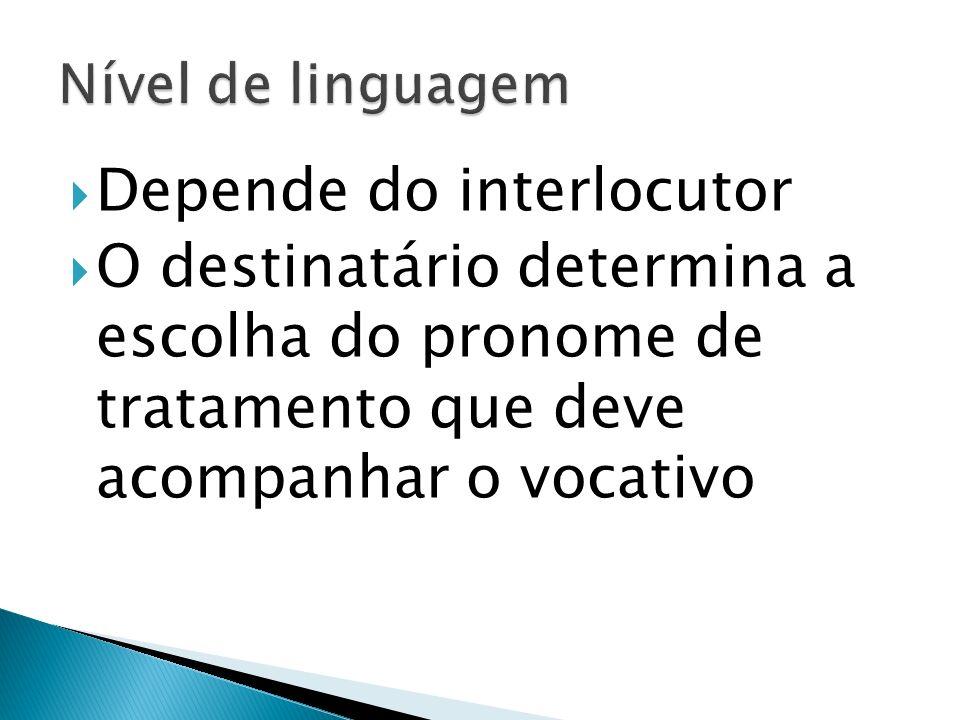 Depende do interlocutor O destinatário determina a escolha do pronome de tratamento que deve acompanhar o vocativo