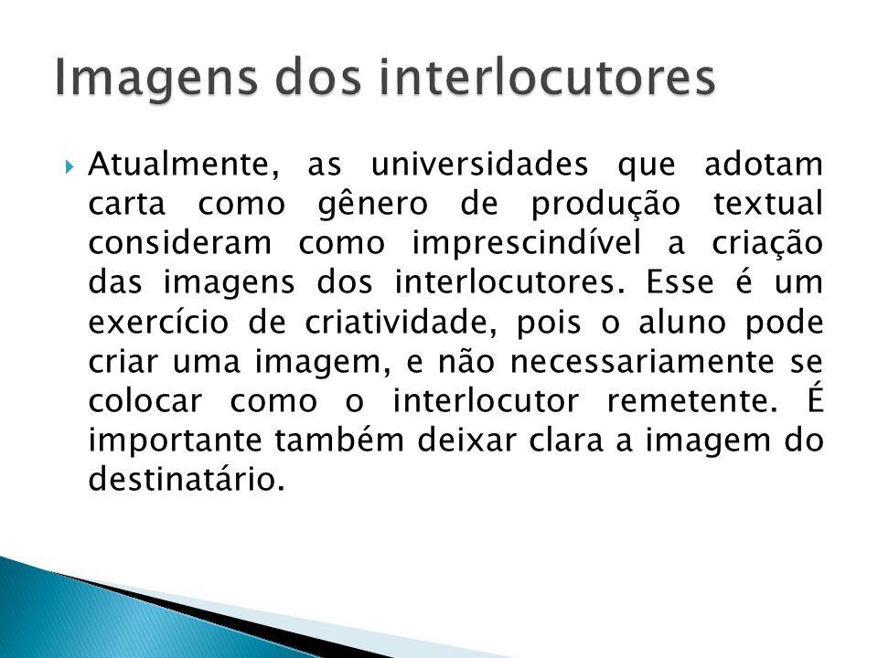 Atualmente, as universidades que adotam carta como gênero de produção textual consideram como imprescindível a criação das imagens dos interlocutores.