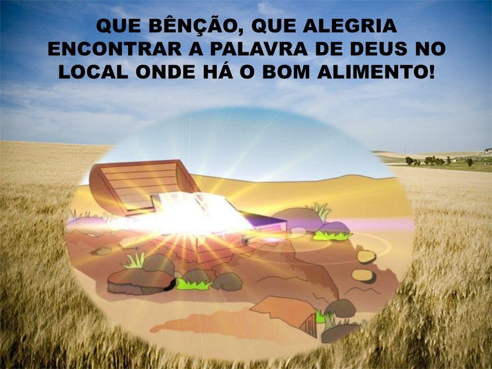 QUE BÊNÇÃO, QUE ALEGRIA ENCONTRAR A PALAVRA DE DEUS NO LOCAL ONDE HÁ O BOM ALIMENTO!