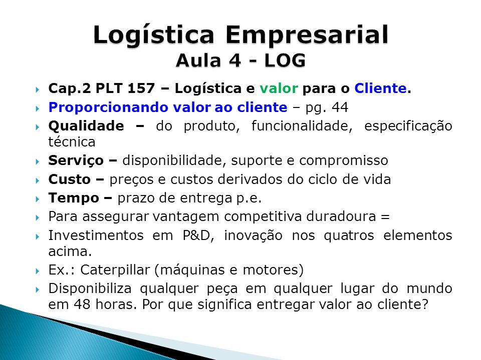 Cap.2 PLT 157 – Logística e valor para o Cliente. Proporcionando valor ao cliente – pg. 44 Qualidade – do produto, funcionalidade, especificação técni