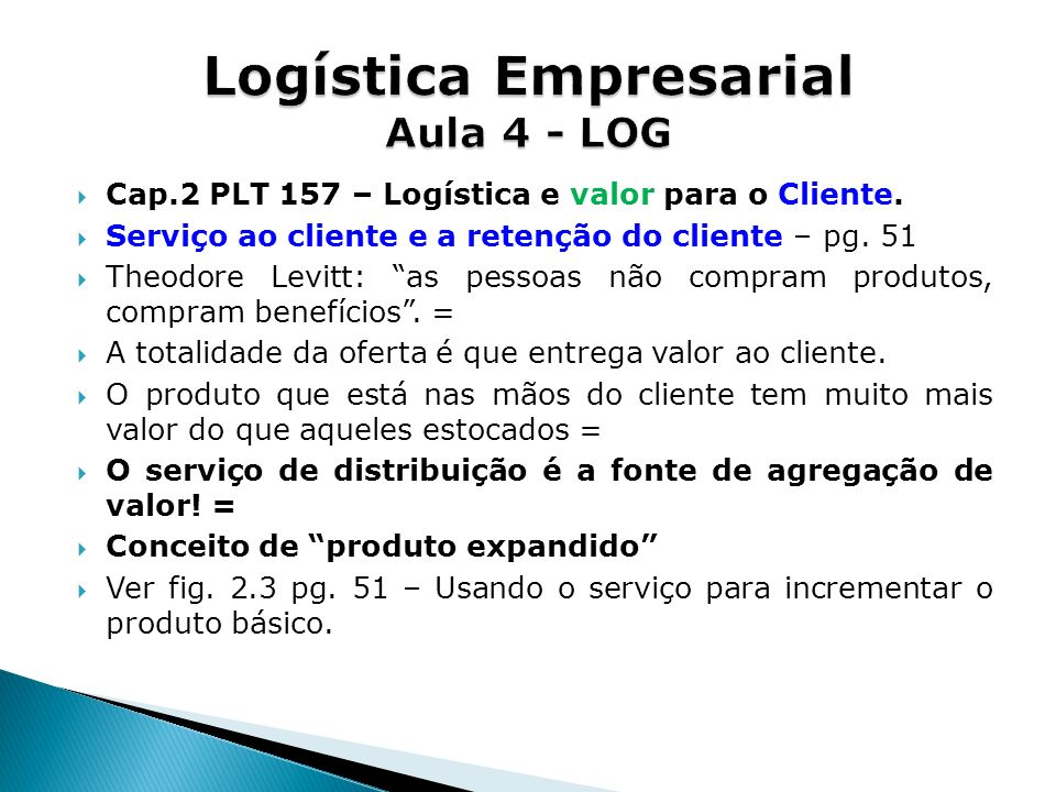 Cap.2 PLT 157 – Logística e valor para o Cliente. Serviço ao cliente e a retenção do cliente – pg. 51 Theodore Levitt: as pessoas não compram produtos