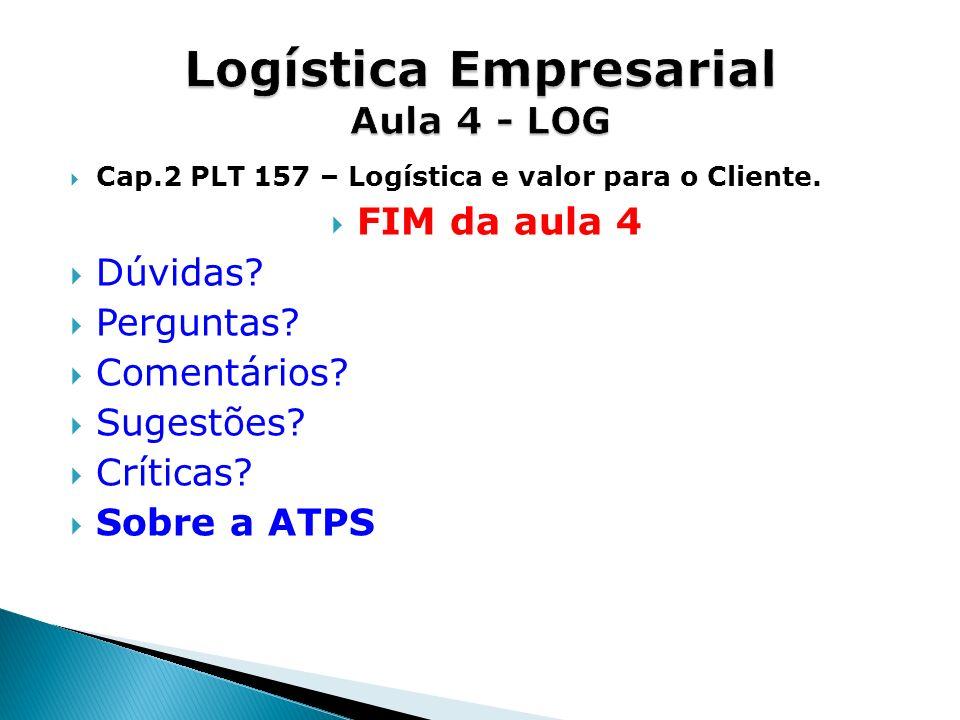 Cap.2 PLT 157 – Logística e valor para o Cliente. FIM da aula 4 Dúvidas? Perguntas? Comentários? Sugestões? Críticas? Sobre a ATPS