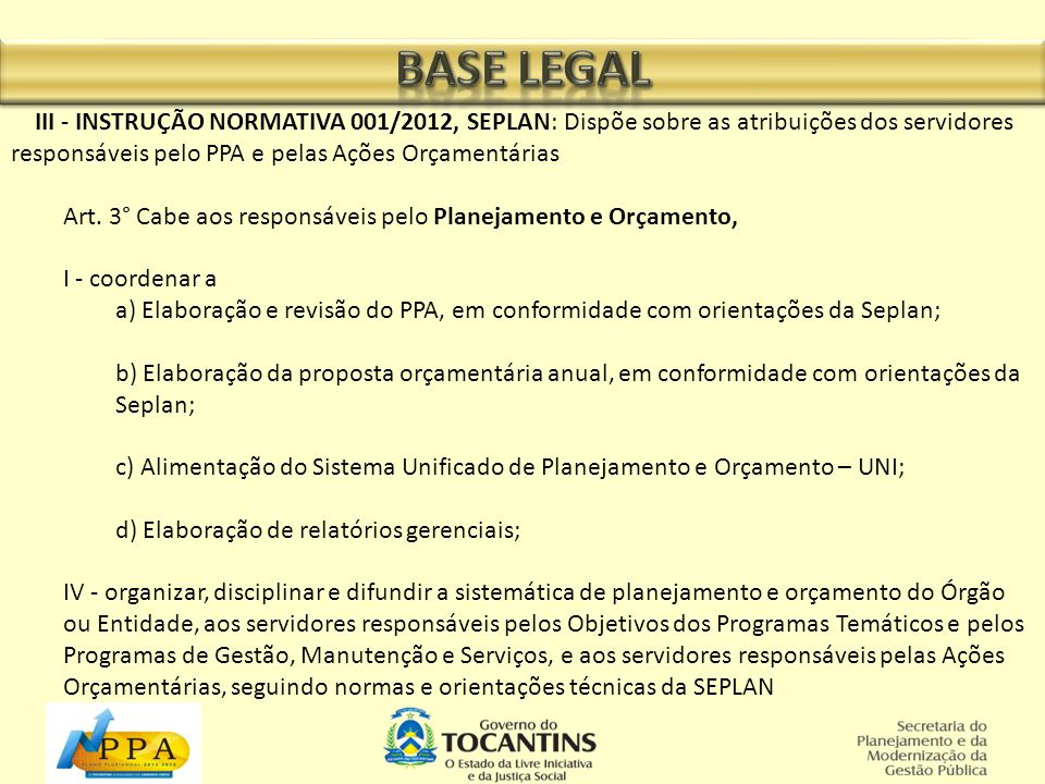 III - INSTRUÇÃO NORMATIVA 001/2012, SEPLAN: Dispõe sobre as atribuições dos servidores responsáveis pelo PPA e pelas Ações Orçamentárias Art. 3° Cabe
