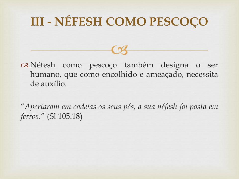 Néfesh como pescoço também designa o ser humano, que como encolhido e ameaçado, necessita de auxílio. Apertaram em cadeias os seus pés, a sua néfesh f